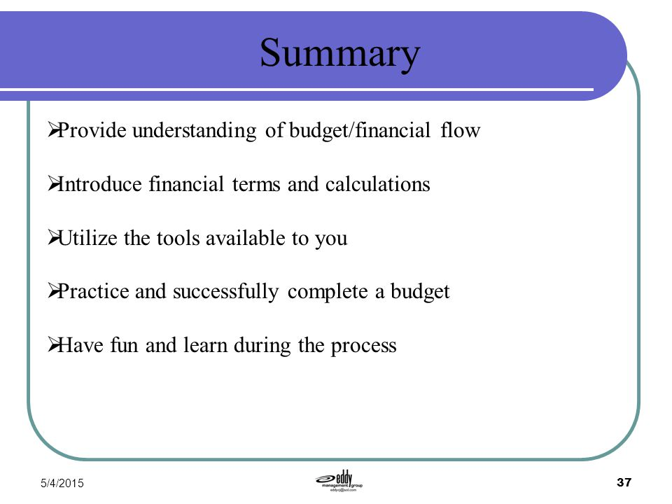 5/4/2015 37 Summary  Provide understanding of budget/financial flow  Introduce financial terms and calculations  Utilize the tools available to you