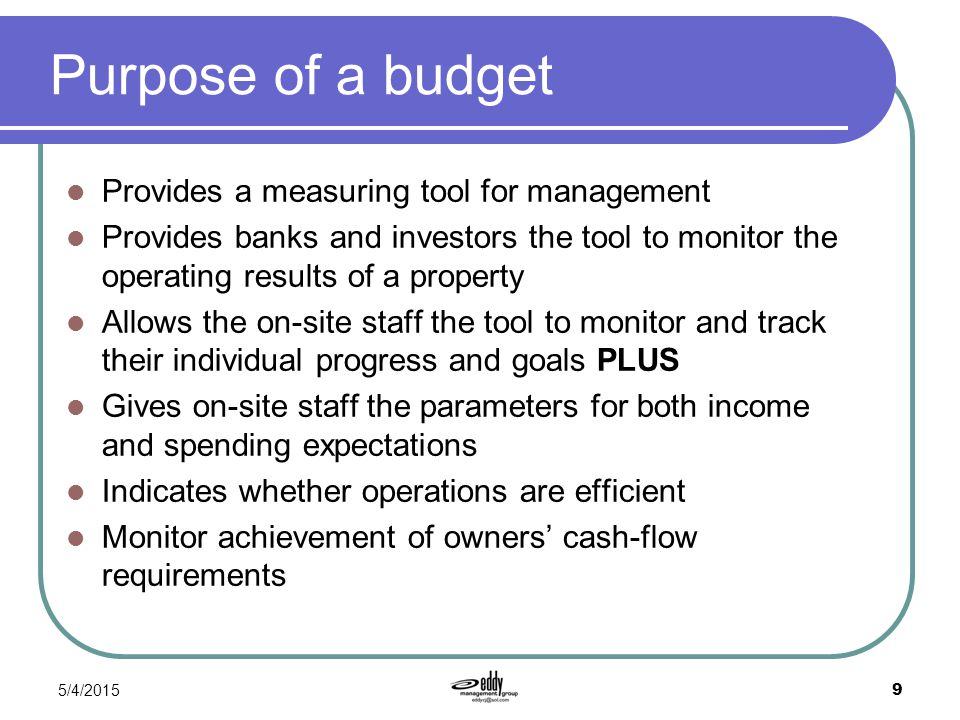 5/4/2015 9 Purpose of a budget Provides a measuring tool for management Provides banks and investors the tool to monitor the operating results of a pr