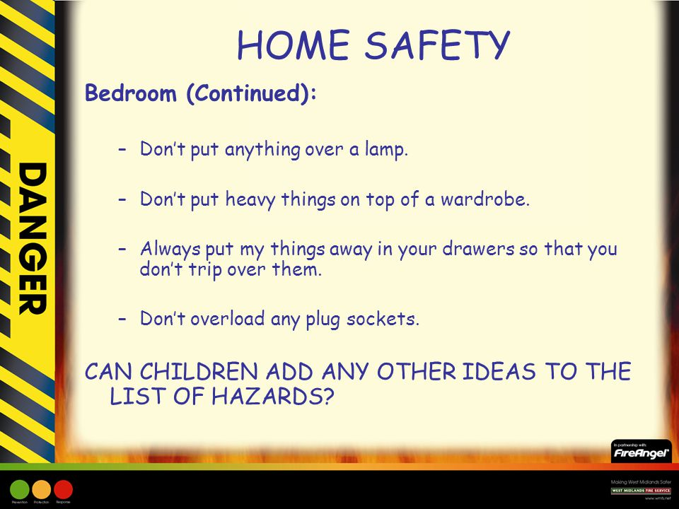 HOME SAFETY Bedroom (Continued): –Don't put anything over a lamp. –Don't put heavy things on top of a wardrobe. –Always put my things away in your dra