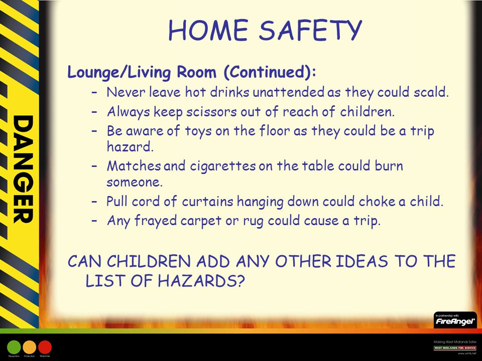 HOME SAFETY Lounge/Living Room (Continued): –Never leave hot drinks unattended as they could scald. –Always keep scissors out of reach of children. –B
