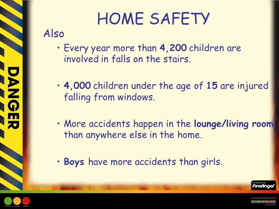HOME SAFETY Also Every year more than 4,200 children are involved in falls on the stairs. 4,000 children under the age of 15 are injured falling from