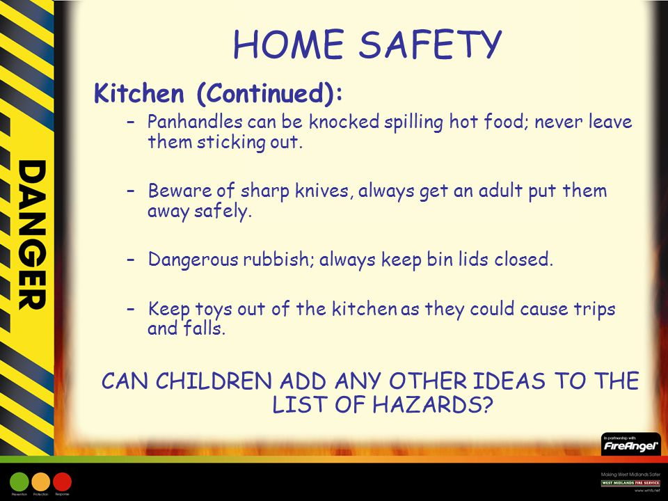 HOME SAFETY Kitchen (Continued): –Panhandles can be knocked spilling hot food; never leave them sticking out. –Beware of sharp knives, always get an a