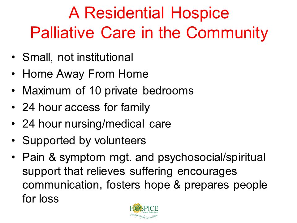 A Residential Hospice Palliative Care in the Community Small, not institutional Home Away From Home Maximum of 10 private bedrooms 24 hour access for family 24 hour nursing/medical care Supported by volunteers Pain & symptom mgt.