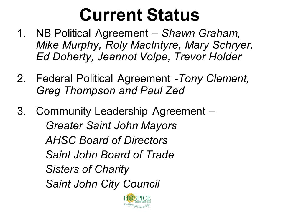 Current Status 1.NB Political Agreement – Shawn Graham, Mike Murphy, Roly MacIntyre, Mary Schryer, Ed Doherty, Jeannot Volpe, Trevor Holder 2.Federal Political Agreement -Tony Clement, Greg Thompson and Paul Zed 3.Community Leadership Agreement – Greater Saint John Mayors AHSC Board of Directors Saint John Board of Trade Sisters of Charity Saint John City Council