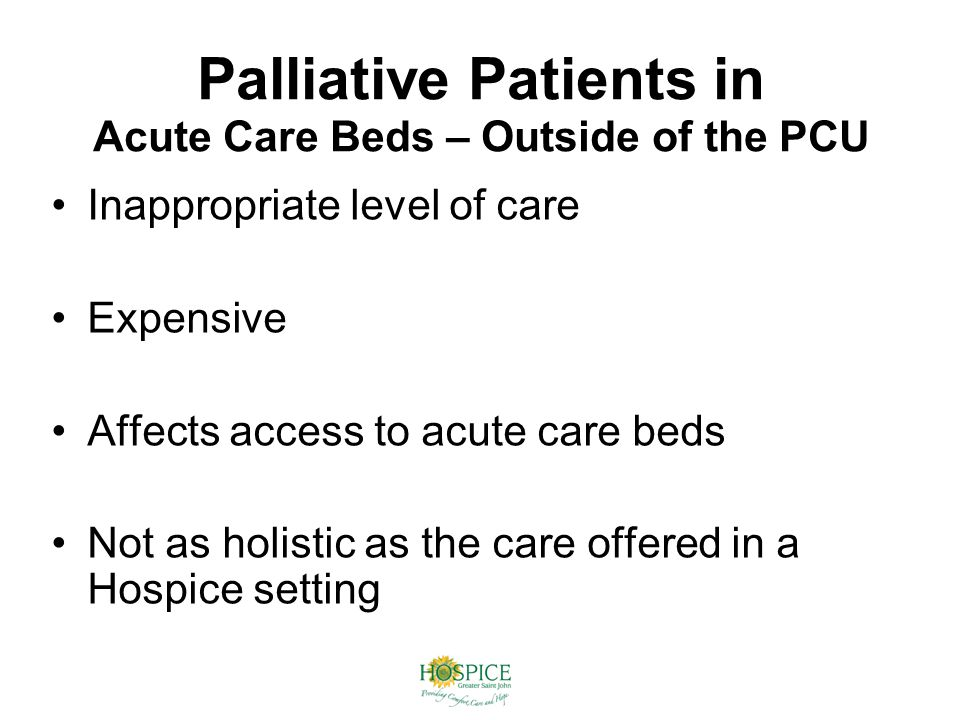 Palliative Patients in Acute Care Beds – Outside of the PCU Inappropriate level of care Expensive Affects access to acute care beds Not as holistic as the care offered in a Hospice setting