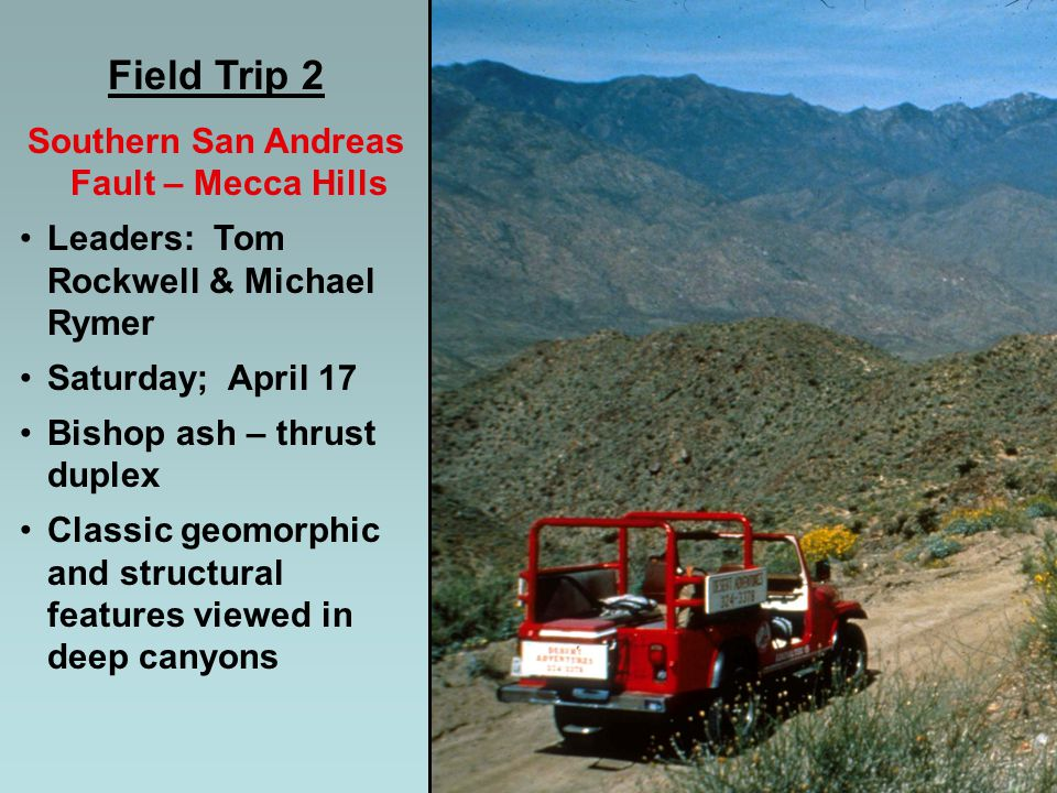 Field Trip 2 Southern San Andreas Fault – Mecca Hills Leaders: Tom Rockwell & Michael Rymer Saturday; April 17 Bishop ash – thrust duplex Classic geomorphic and structural features viewed in deep canyons