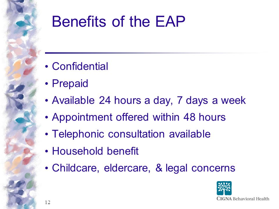 12 Benefits of the EAP Confidential Prepaid Available 24 hours a day, 7 days a week Appointment offered within 48 hours Telephonic consultation availa