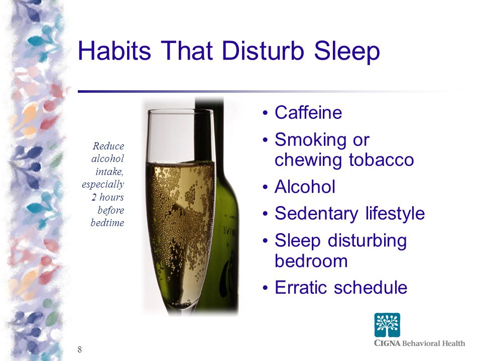 8 Habits That Disturb Sleep Caffeine Smoking or chewing tobacco Alcohol Sedentary lifestyle Sleep disturbing bedroom Erratic schedule Reduce alcohol i