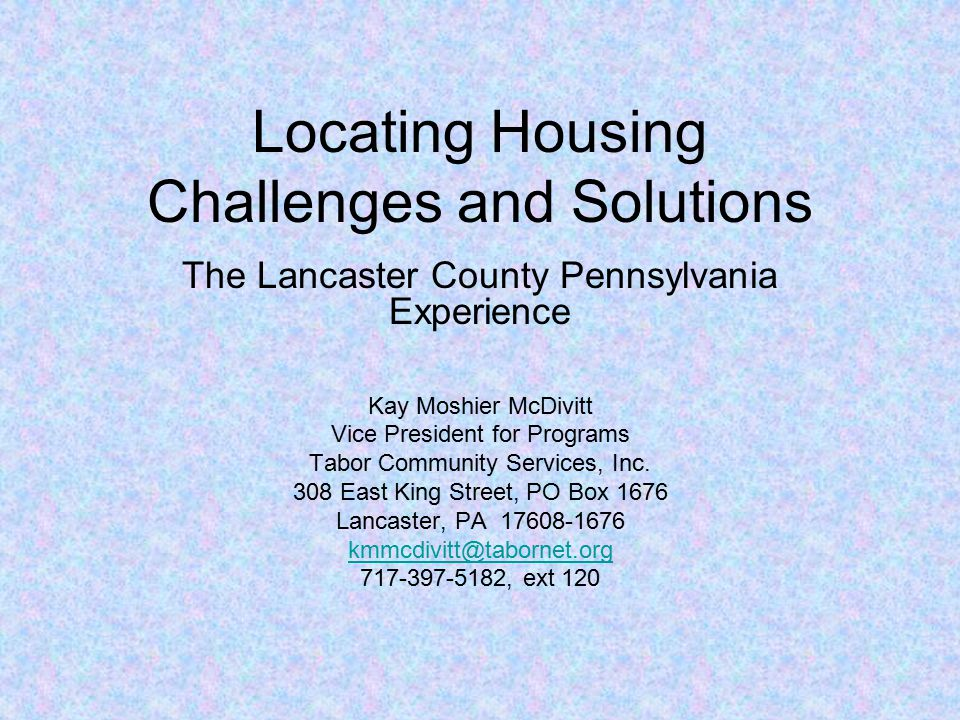 Locating Housing Challenges and Solutions The Lancaster County Pennsylvania Experience Kay Moshier McDivitt Vice President for Programs Tabor Community Services, Inc.