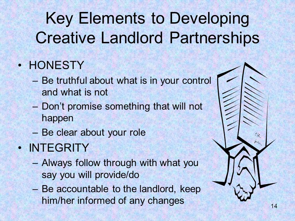 14 Key Elements to Developing Creative Landlord Partnerships HONESTY –Be truthful about what is in your control and what is not –Don't promise something that will not happen –Be clear about your role INTEGRITY –Always follow through with what you say you will provide/do –Be accountable to the landlord, keep him/her informed of any changes