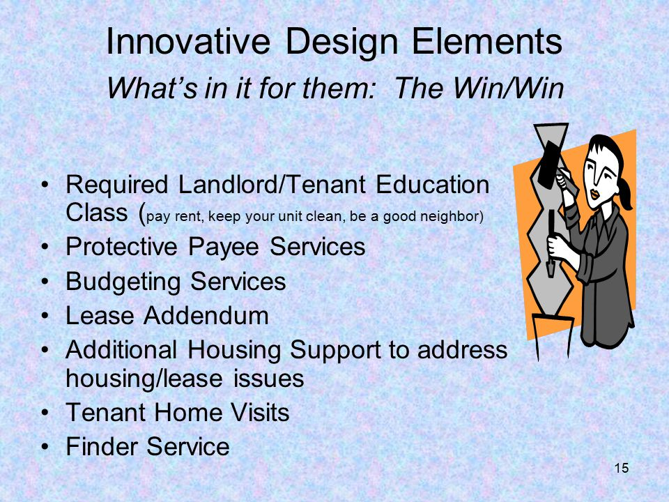 15 Innovative Design Elements What's in it for them: The Win/Win Required Landlord/Tenant Education Class ( pay rent, keep your unit clean, be a good neighbor) Protective Payee Services Budgeting Services Lease Addendum Additional Housing Support to address housing/lease issues Tenant Home Visits Finder Service