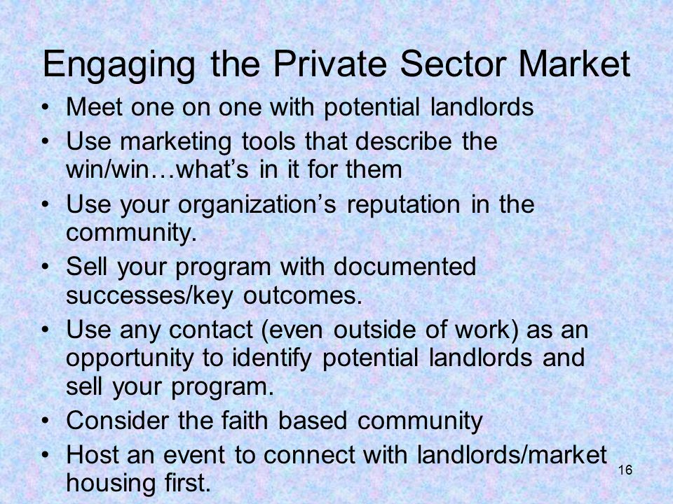 16 Engaging the Private Sector Market Meet one on one with potential landlords Use marketing tools that describe the win/win…what's in it for them Use your organization's reputation in the community.