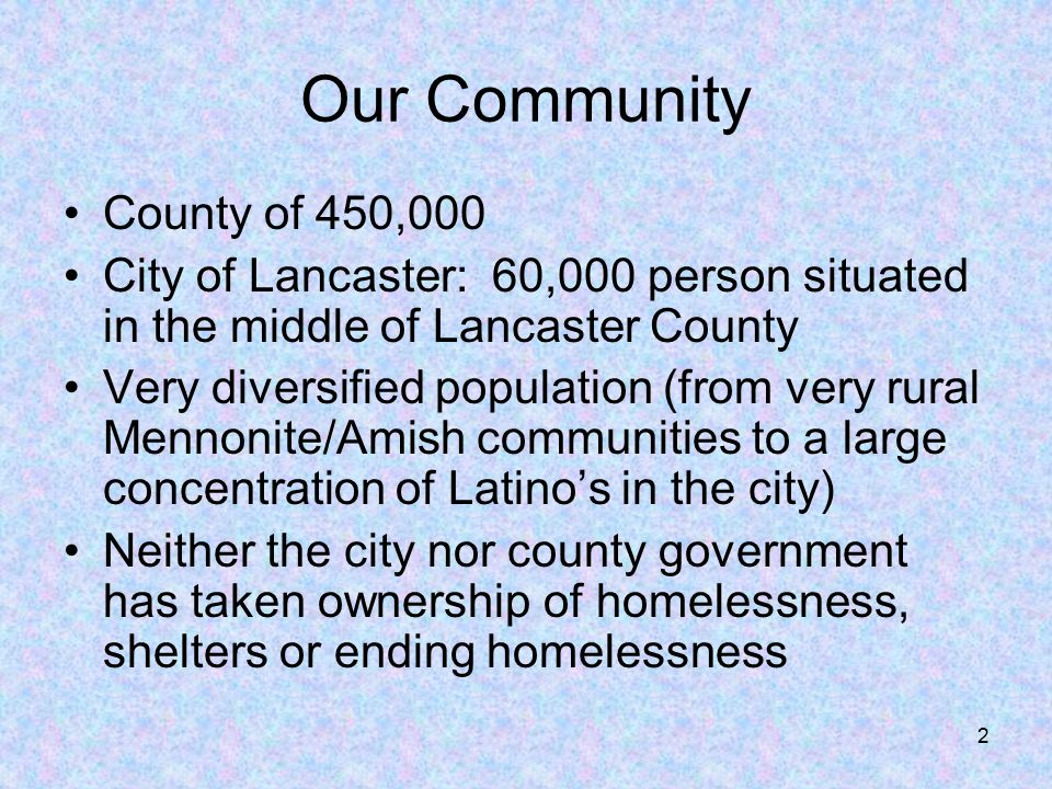 2 Our Community County of 450,000 City of Lancaster: 60,000 person situated in the middle of Lancaster County Very diversified population (from very rural Mennonite/Amish communities to a large concentration of Latino's in the city) Neither the city nor county government has taken ownership of homelessness, shelters or ending homelessness