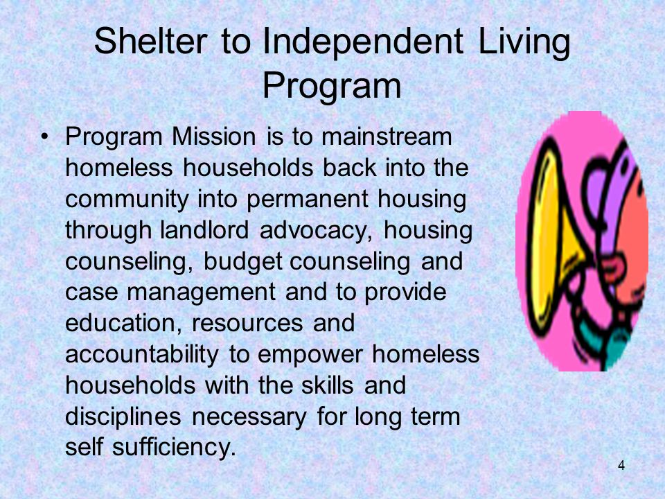 4 Shelter to Independent Living Program Program Mission is to mainstream homeless households back into the community into permanent housing through landlord advocacy, housing counseling, budget counseling and case management and to provide education, resources and accountability to empower homeless households with the skills and disciplines necessary for long term self sufficiency.