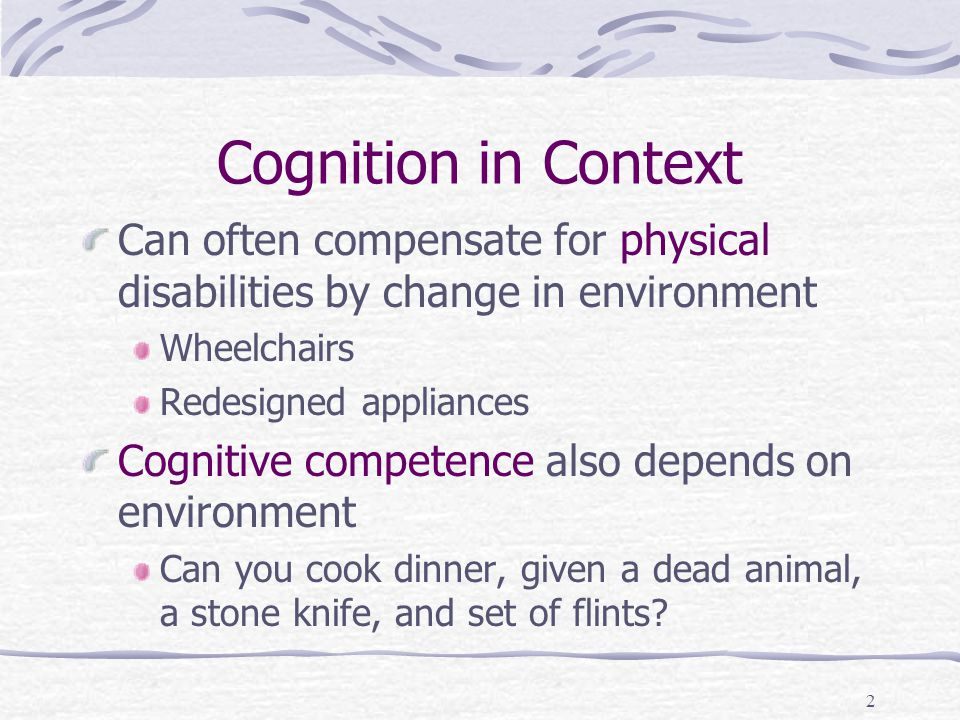 2 Cognition in Context Can often compensate for physical disabilities by change in environment Wheelchairs Redesigned appliances Cognitive competence also depends on environment Can you cook dinner, given a dead animal, a stone knife, and set of flints