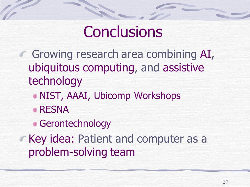 27 Conclusions Growing research area combining AI, ubiquitous computing, and assistive technology NIST, AAAI, Ubicomp Workshops RESNA Gerontechnology Key idea: Patient and computer as a problem-solving team