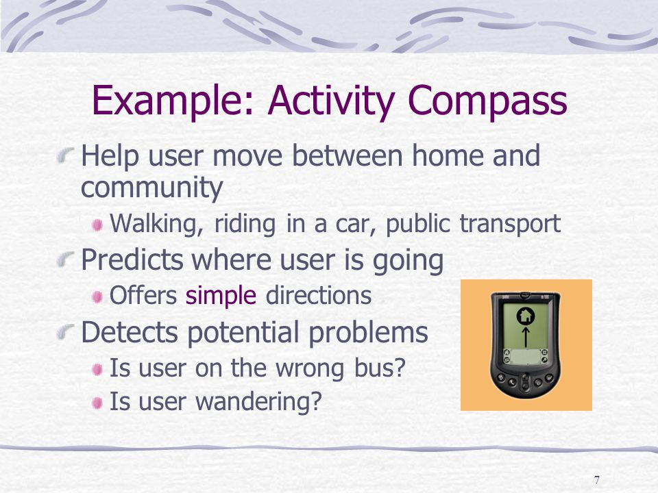 7 Example: Activity Compass Help user move between home and community Walking, riding in a car, public transport Predicts where user is going Offers simple directions Detects potential problems Is user on the wrong bus.
