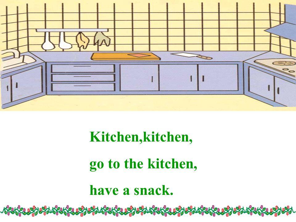 Kitchen,kitchen, go to the kitchen, have a snack.