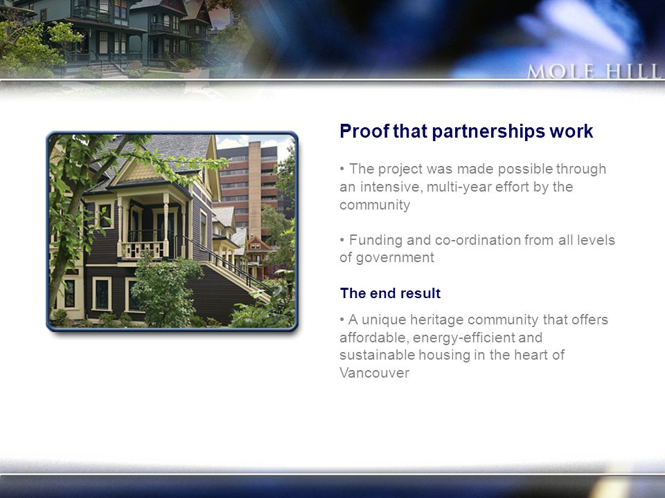 Proof that partnerships work The project was made possible through an intensive, multi-year effort by the community Funding and co-ordination from all levels of government The end result A unique heritage community that offers affordable, energy-efficient and sustainable housing in the heart of Vancouver