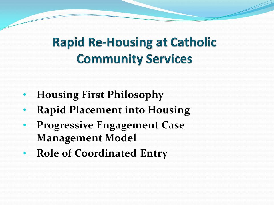 Housing First Philosophy Rapid Placement into Housing Progressive Engagement Case Management Model Role of Coordinated Entry