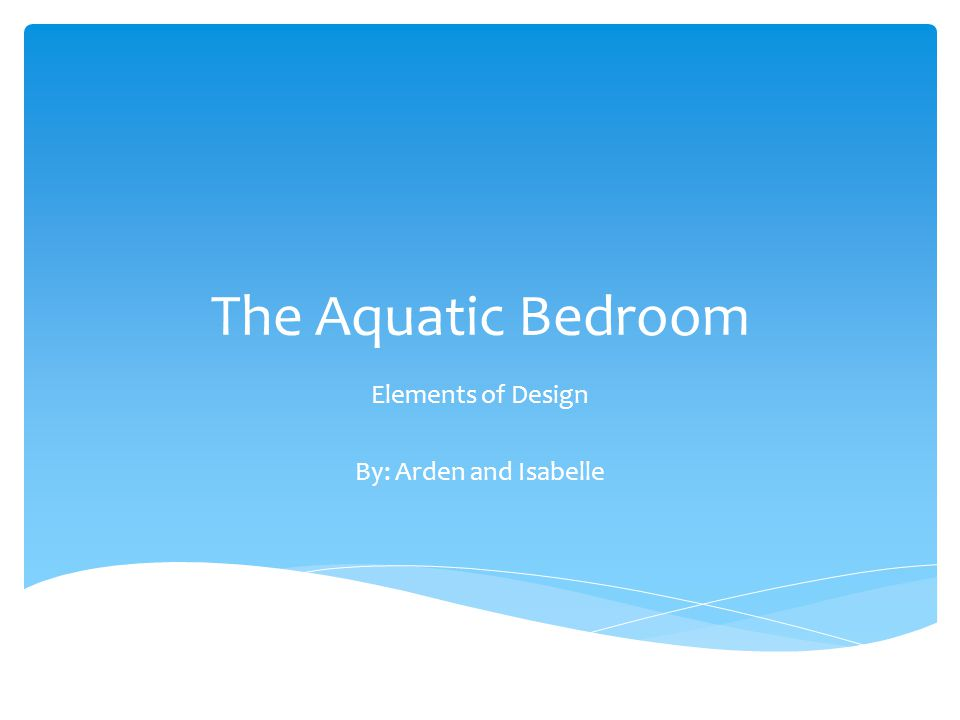 The Aquatic Bedroom Elements of Design By: Arden and Isabelle