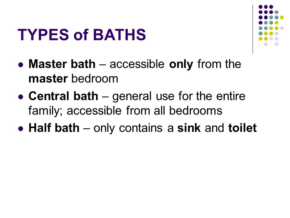 TYPES of BATHS Master bath – accessible only from the master bedroom Central bath – general use for the entire family; accessible from all bedrooms Ha