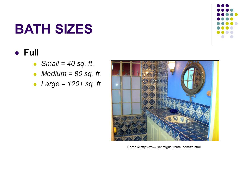 BATH SIZES Full Small = 40 sq. ft. Medium = 80 sq. ft. Large = 120+ sq. ft. Photo © http://www.sanmiguel-rental.com/zh.html