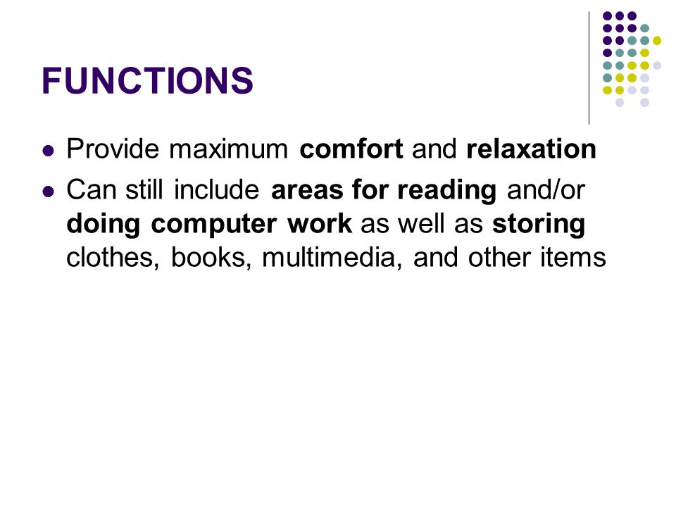 FUNCTIONS Provide maximum comfort and relaxation Can still include areas for reading and/or doing computer work as well as storing clothes, books, mul