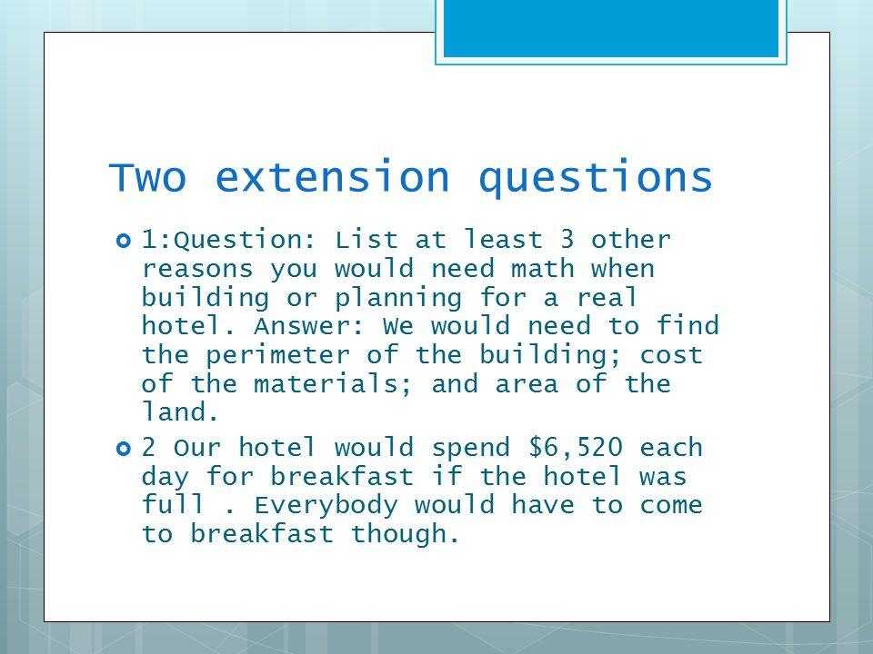 Two extension questions  1:Question: List at least 3 other reasons you would need math when building or planning for a real hotel.