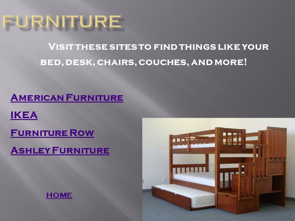 Visit these sites to find things like your bed, desk, chairs, couches, and more.