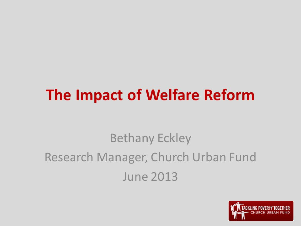 The Impact of Welfare Reform Bethany Eckley Research Manager, Church Urban Fund June 2013