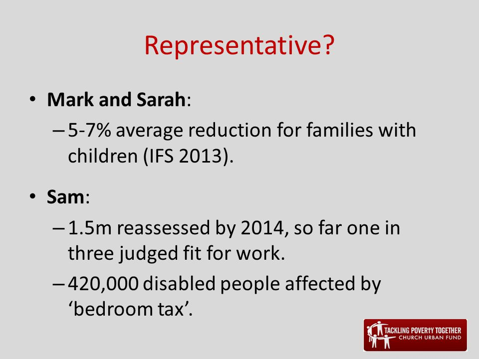 Representative? Mark and Sarah: – 5-7% average reduction for families with children (IFS 2013). Sam: – 1.5m reassessed by 2014, so far one in three ju