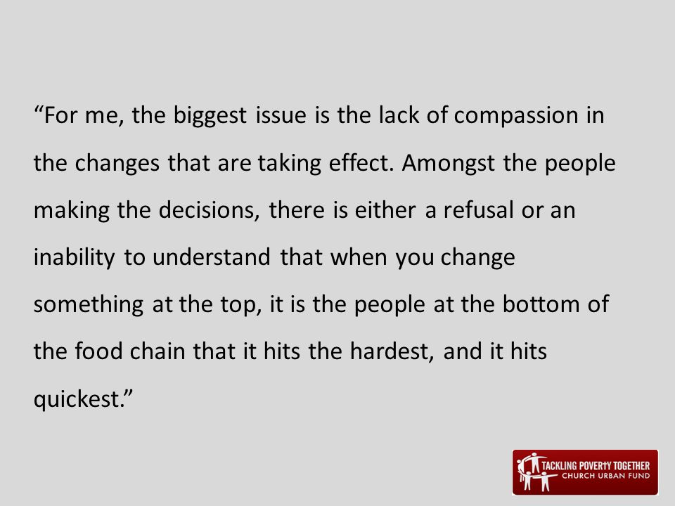 """For me, the biggest issue is the lack of compassion in the changes that are taking effect. Amongst the people making the decisions, there is either a"