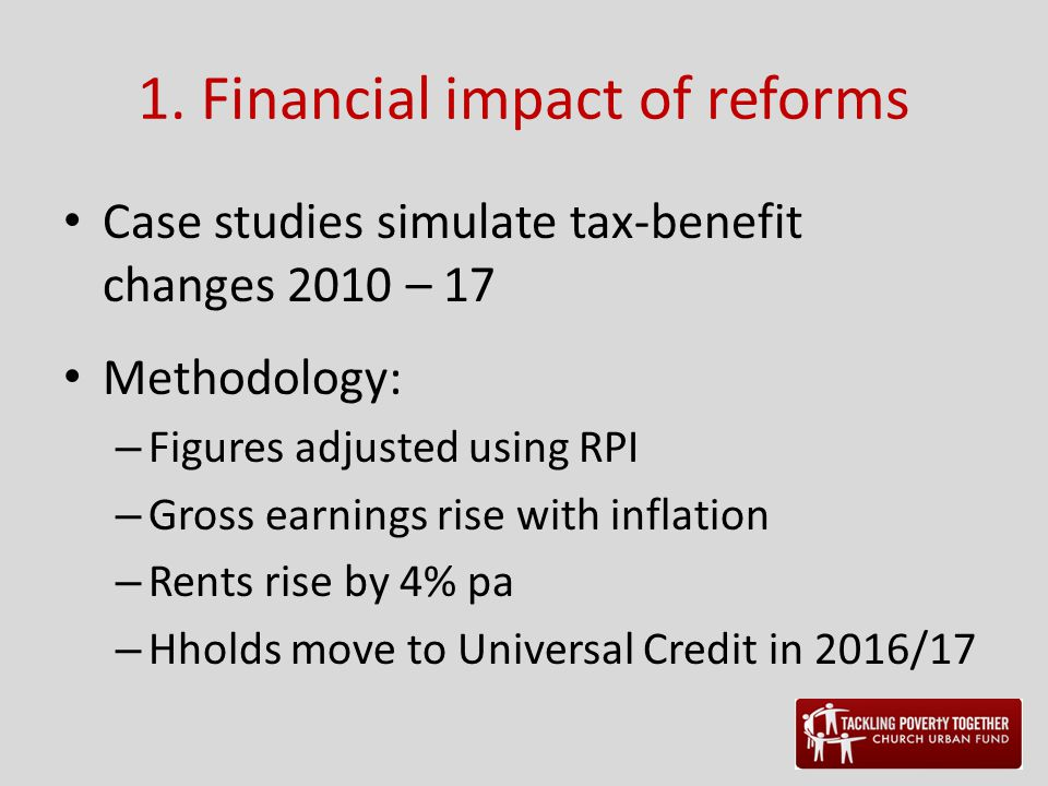 1. Financial impact of reforms Case studies simulate tax-benefit changes 2010 – 17 Methodology: – Figures adjusted using RPI – Gross earnings rise wit