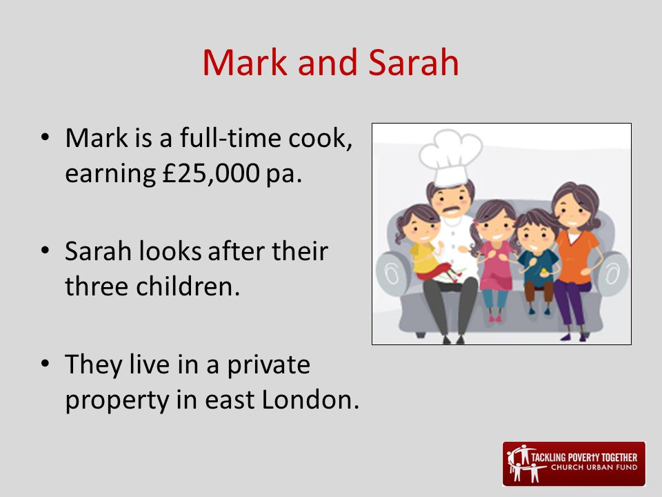 Mark and Sarah Mark is a full-time cook, earning £25,000 pa. Sarah looks after their three children. They live in a private property in east London.