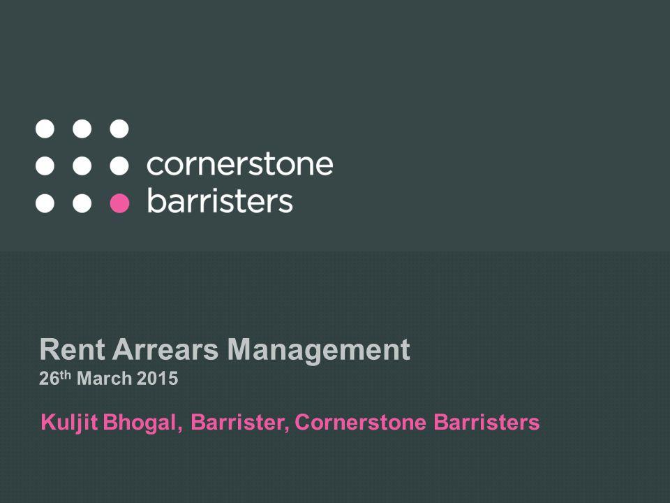 Rent Arrears Management 26 th March 2015 Kuljit Bhogal, Barrister, Cornerstone Barristers