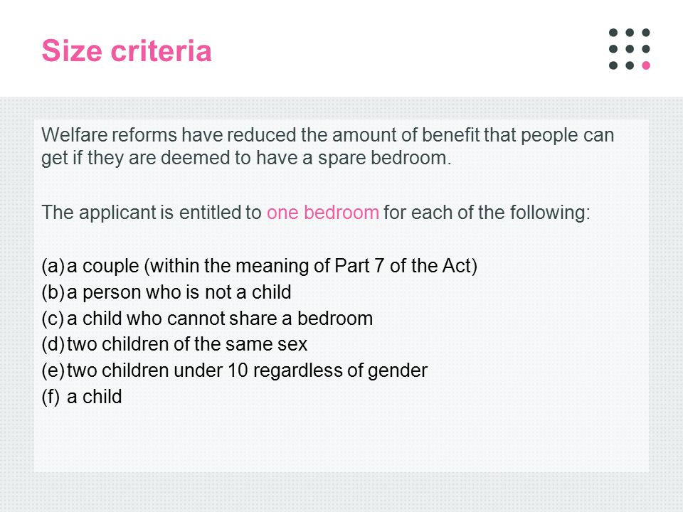 Size criteria Welfare reforms have reduced the amount of benefit that people can get if they are deemed to have a spare bedroom.
