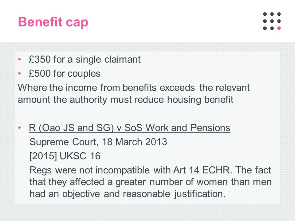 Benefit cap £350 for a single claimant £500 for couples Where the income from benefits exceeds the relevant amount the authority must reduce housing benefit R (Oao JS and SG) v SoS Work and Pensions Supreme Court, 18 March 2013 [2015] UKSC 16 Regs were not incompatible with Art 14 ECHR.
