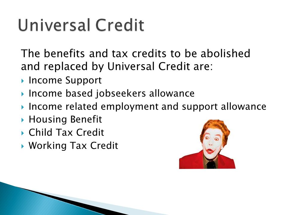 The benefits and tax credits to be abolished and replaced by Universal Credit are:  Income Support  Income based jobseekers allowance  Income related employment and support allowance  Housing Benefit  Child Tax Credit  Working Tax Credit