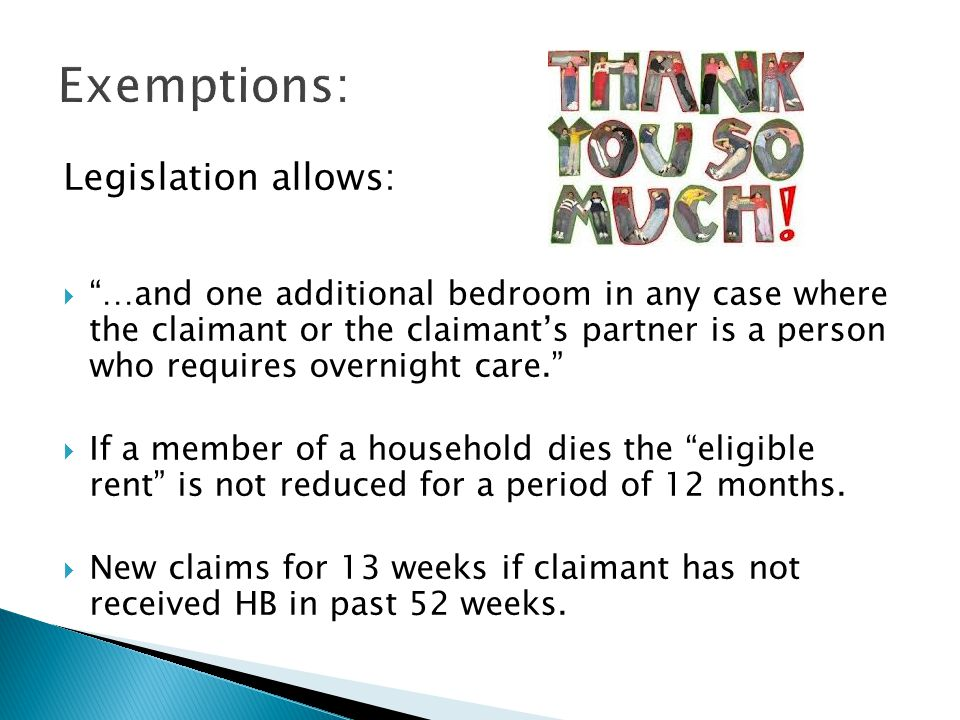 Legislation allows:  …and one additional bedroom in any case where the claimant or the claimant's partner is a person who requires overnight care.  If a member of a household dies the eligible rent is not reduced for a period of 12 months.
