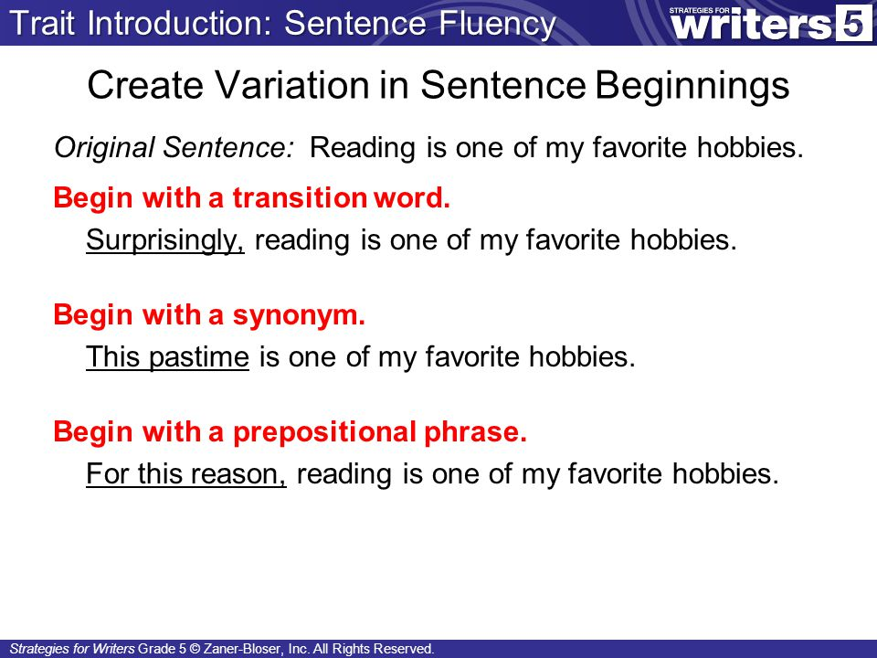 Strategies for Writers Grade 5 © Zaner-Bloser, Inc. All Rights Reserved. Create Variation in Sentence Beginnings Original Sentence: Reading is one of