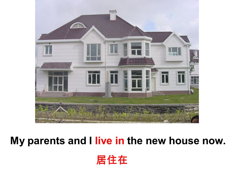 My parents and I live in the new house now. 居住在