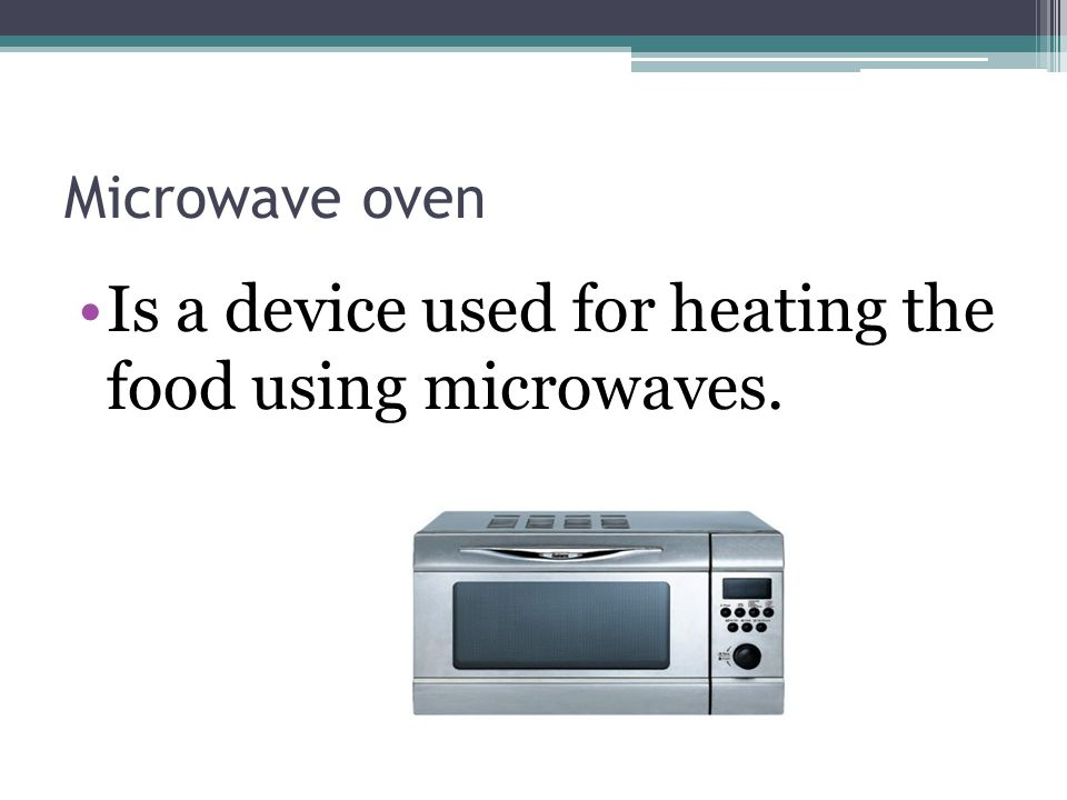 Microwave oven Is a device used for heating the food using microwaves.