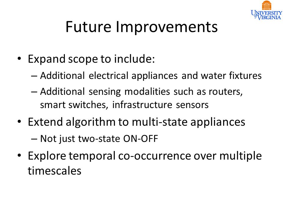 Future Improvements Expand scope to include: – Additional electrical appliances and water fixtures – Additional sensing modalities such as routers, sm