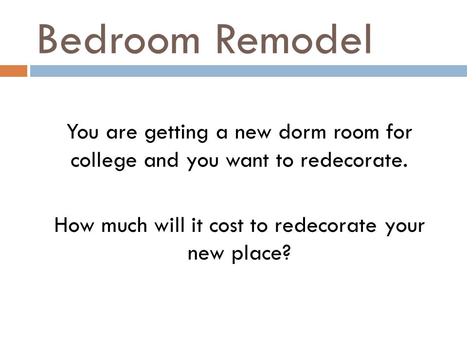Bedroom Remodel You are getting a new dorm room for college and you want to redecorate. How much will it cost to redecorate your new place?