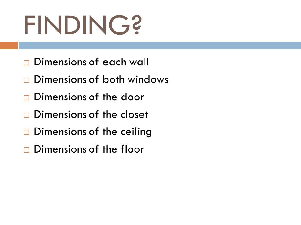 FINDING?  Dimensions of each wall  Dimensions of both windows  Dimensions of the door  Dimensions of the closet  Dimensions of the ceiling  Dime