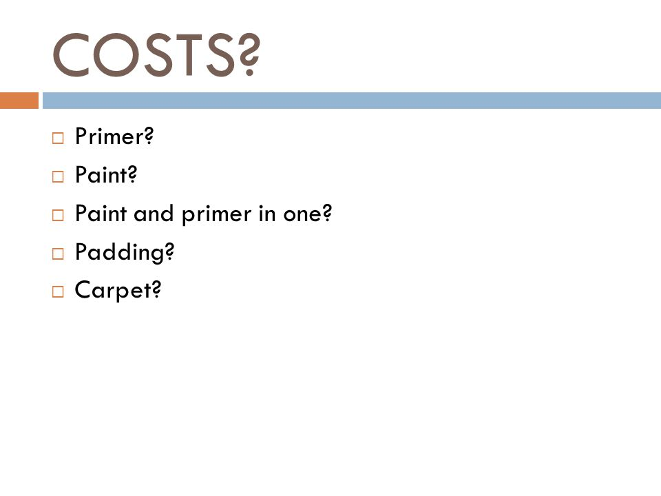 COSTS  Primer  Paint  Paint and primer in one  Padding  Carpet