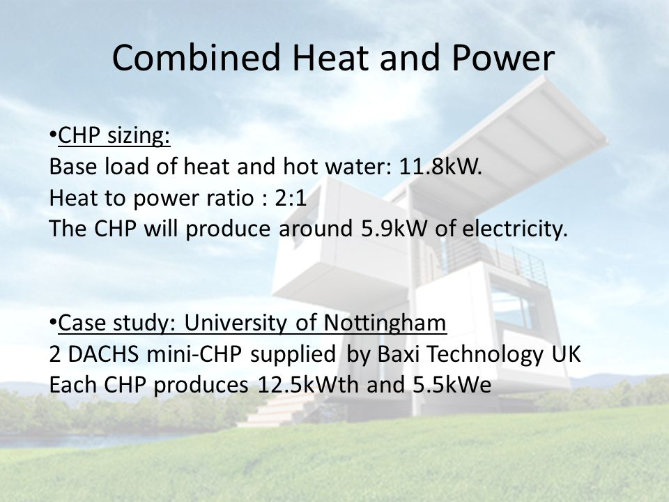 Combined Heat and Power CHP sizing: Base load of heat and hot water: 11.8kW.