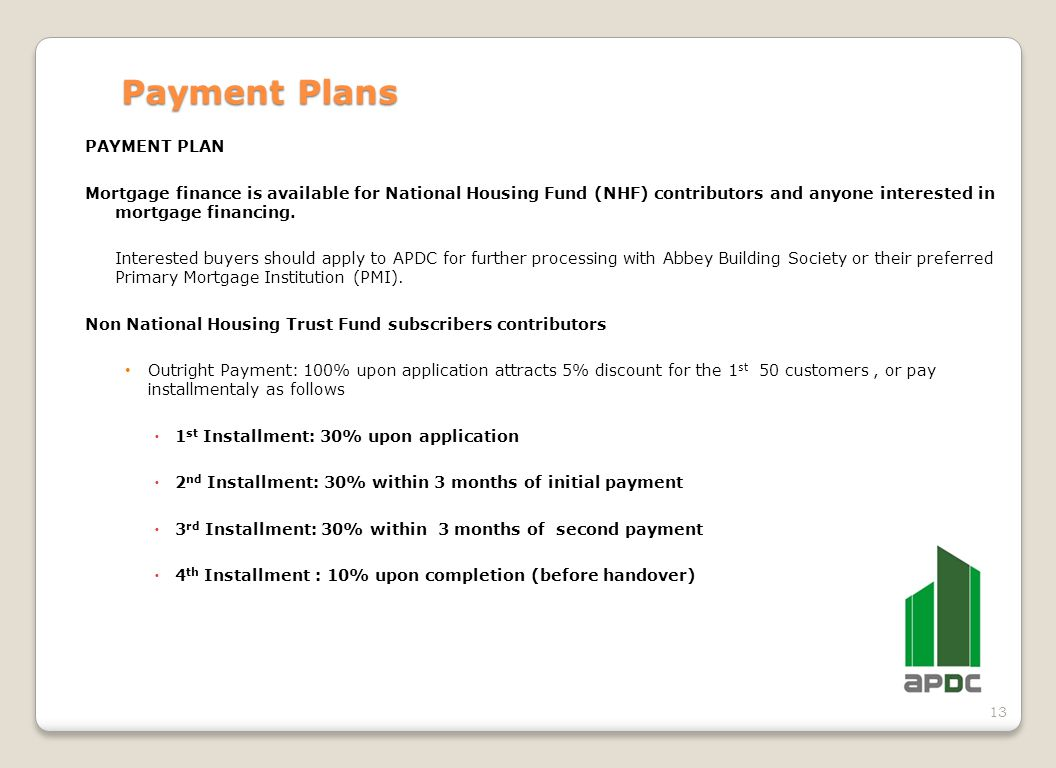 13 Payment Plans PAYMENT PLAN Mortgage finance is available for National Housing Fund (NHF) contributors and anyone interested in mortgage financing.