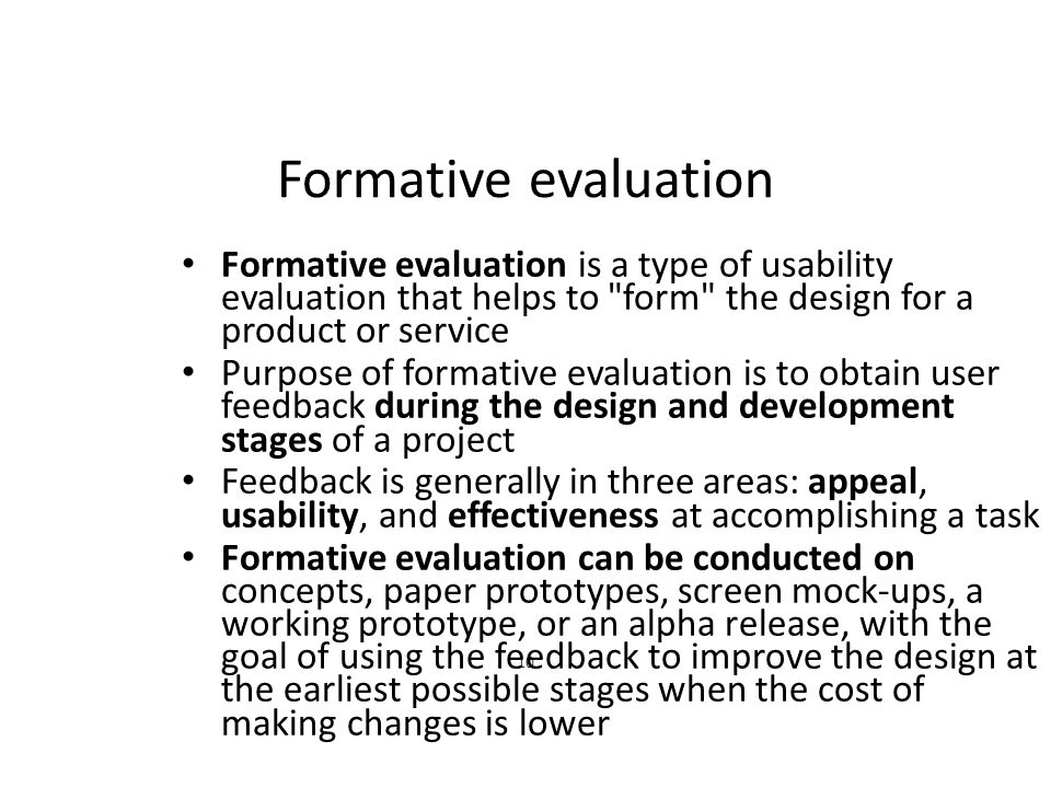 10 Formative evaluation Formative evaluation is a type of usability evaluation that helps to form the design for a product or service Purpose of formative evaluation is to obtain user feedback during the design and development stages of a project Feedback is generally in three areas: appeal, usability, and effectiveness at accomplishing a task Formative evaluation can be conducted on concepts, paper prototypes, screen mock-ups, a working prototype, or an alpha release, with the goal of using the feedback to improve the design at the earliest possible stages when the cost of making changes is lower